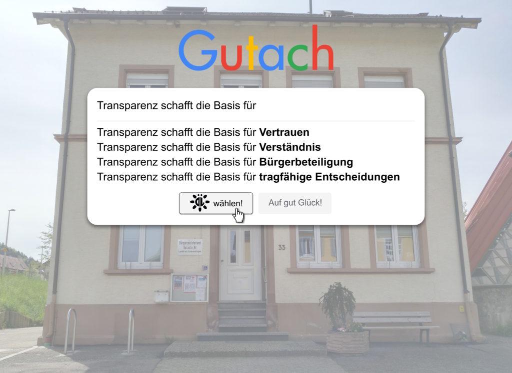 """Im Vordergrund befindet sich die bekannte Google-Suchmaske mit dem Suchterm """"Transparenz schafft die Basis für"""", der um """"Vertrauen"""", """"Verständnis"""", """"Bürgerbeteiligung"""" und """"tragfähige Entscheidungen"""" ergänzt wird. Dabei wurde der Google-Schriftzug durch """"Gutach"""" ersetzt und die erste Schaltfläche beinhaltet den Text """"ÖL wählen!"""", während auf der zweiten wie im Original """"Auf gut Glück!"""" steht. Im Hintergrund befindet sich die stark aufgehellte Front des Rathauses im Ortsteil Bleibach."""